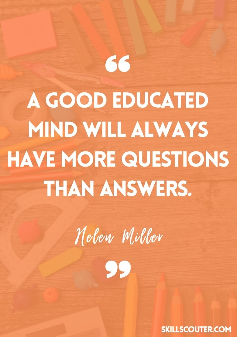 A good educated mind will always have more questions than answers - Helen Miller