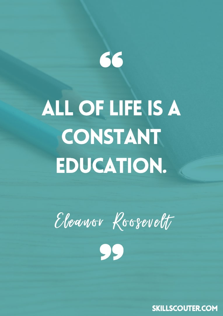 All of life is a constant education - Eleanor Roosevelt