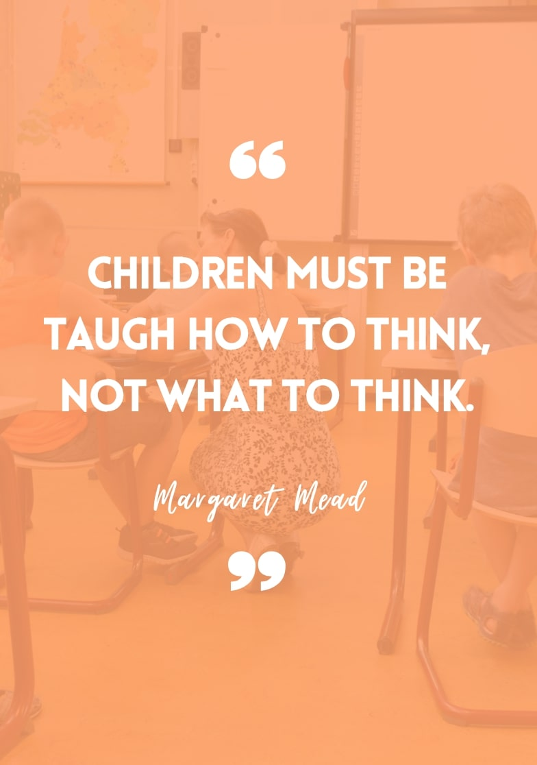 """""""Children must be taught how to think, not what to think."""" - Margaret Mead"""