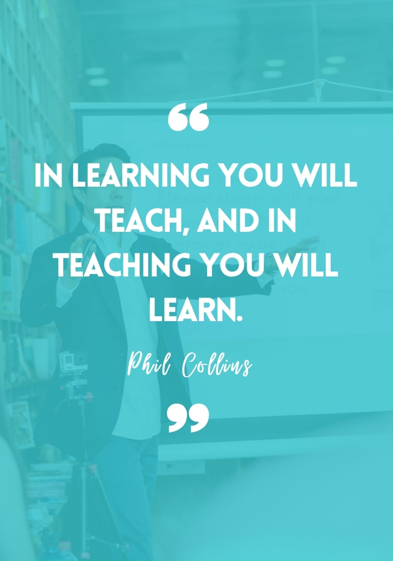 """""""In learning, you will teach, and in teaching, you will learn."""" - Phil Collins"""