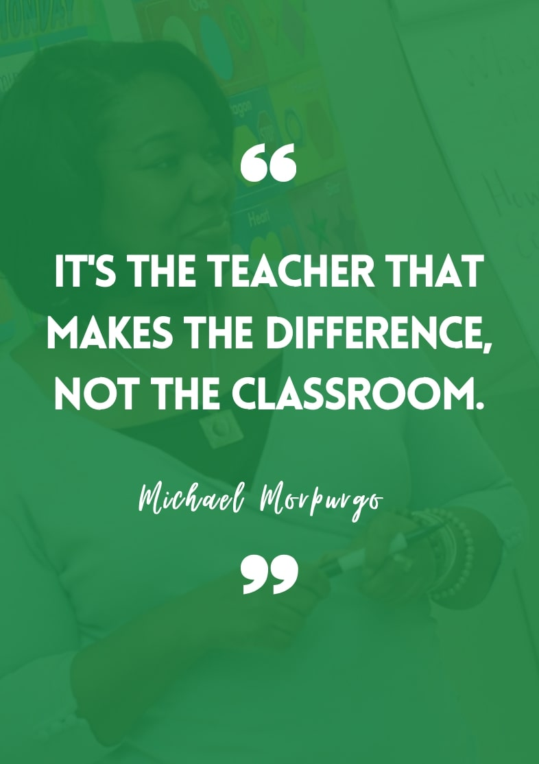 """""""It's the teacher that makes the difference, not the classroom."""" - Michael Morpurgo"""