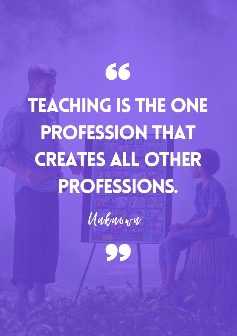 """""""Teaching is the one profession that creates all other professions."""" - Unknown"""