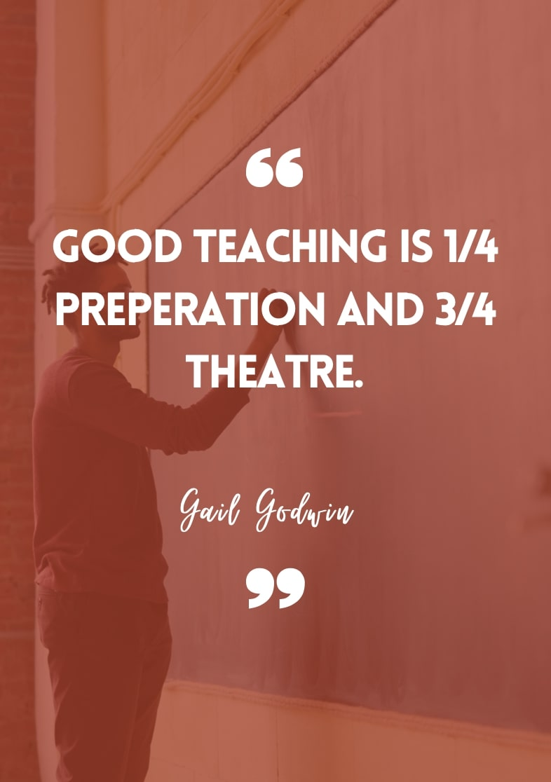 """""""Good teaching is 1/4 preparation and 3/4 theatre."""" - Gail Godwin"""