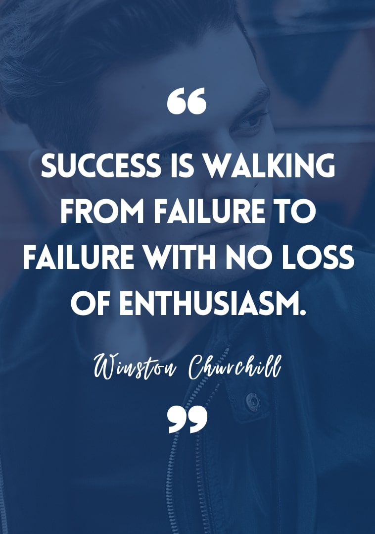 """""""Success is walking from failure to failure with no loss of enthusiasm."""" - Winston Churchill"""