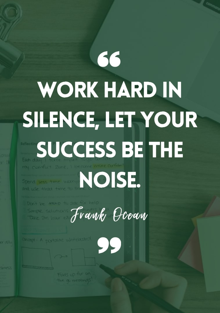 """""""Work hard in silence, let your success be the noise."""" - Frank Ocean"""