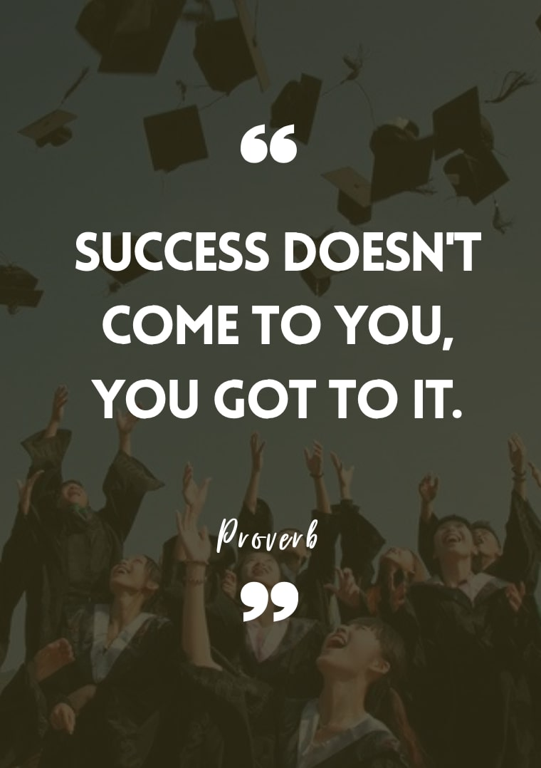 """""""Success doesn't come to you, you got to it."""" - Proverb"""