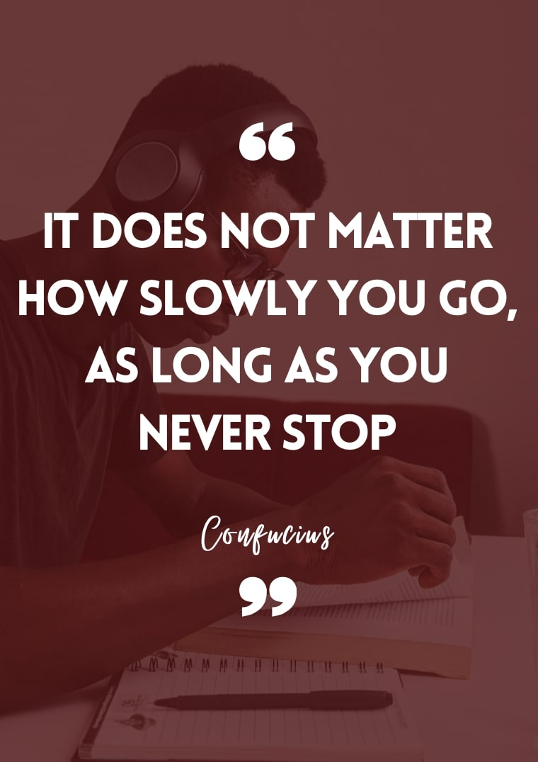 """""""It does not matter how slowly you go, as long as you never stop."""" - Confucius"""