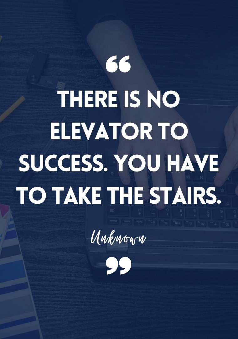 Success quotes for students There is no elevator to success. You have to take the stairs.