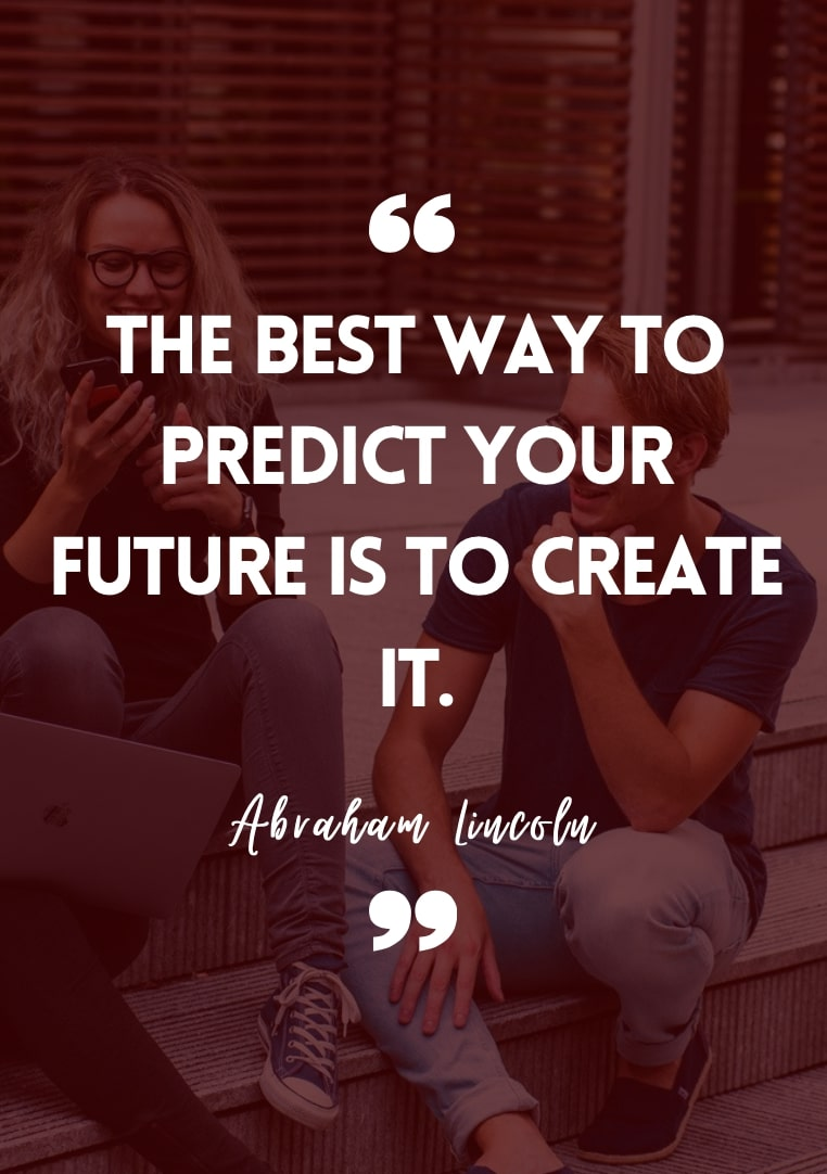 The best way to predict your future is to create it. - Abraham Lincoln inspirational student quotes