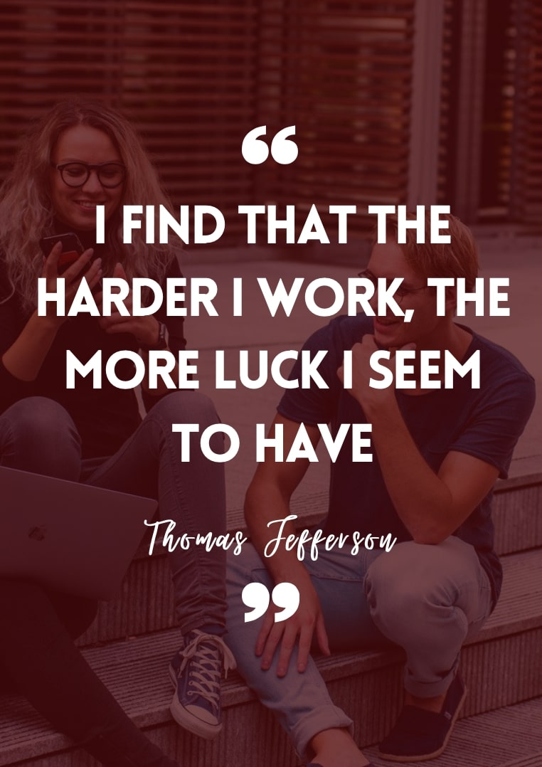 """""""I find that the harder I work, the more luck I seem to have."""" - Thomas Jefferson"""