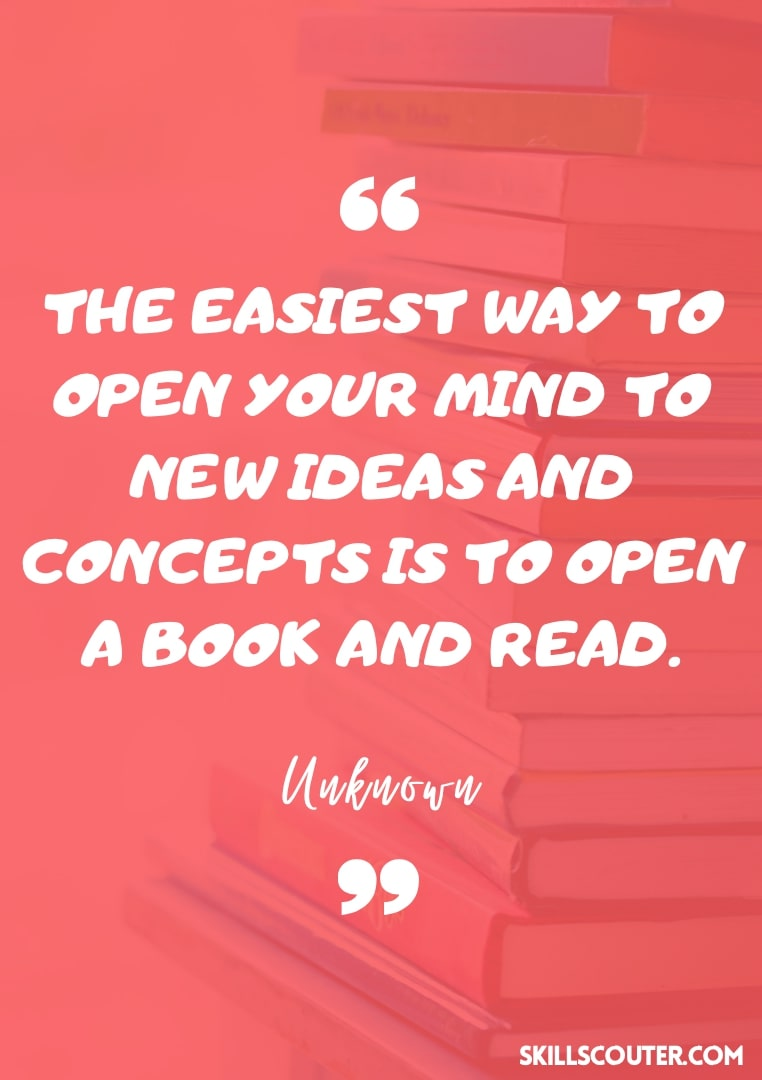 The easiest way to open your mind to new ideas and concepts is to open a book and read - Unknown