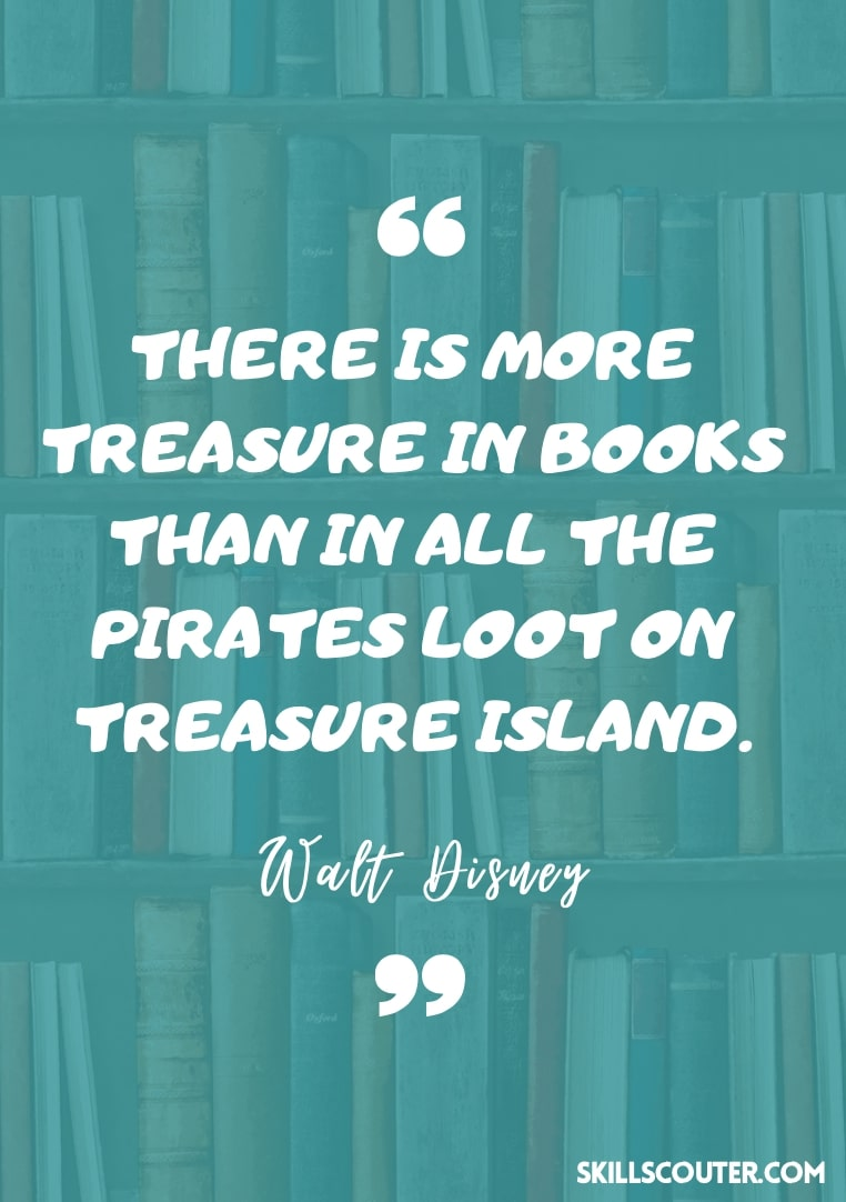 There is more treasure in books than in all the pirates loot on treasure island - Walt Disney