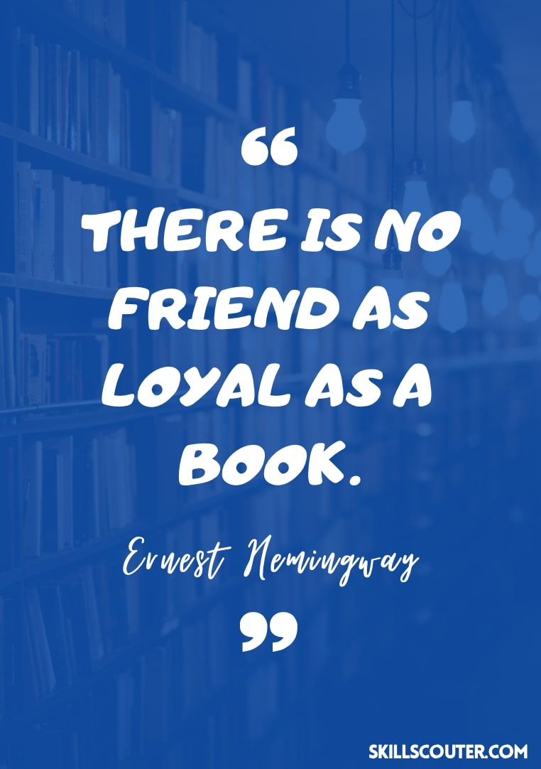 There is no friend as loyal as a book - Ernest Hemingway